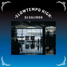 SLOWTEMPO HIGH / DJ GAJIROH