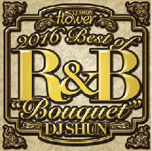 【No.1 R&B mix「Flower」の年間ベスト盤!!】DJ Shun / 2016 Best Of R&B 「Bouquet」