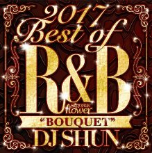 【No.1 R&B mix「Flower」の2017年ベスト盤!!】DJ Shun - 2017 Best Of R&B 「Bouquet」