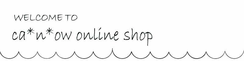 ca*n*ow online shop | キャナウ オンラインショップ
