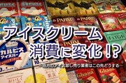 読み物 アイスクリーム消費に変化!?地方のアイス卸売り業者はこの先どうする・・・
