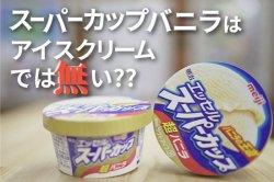 米 驚いた!? 明治スーパーカップバニラはアイスクリームでは無い!